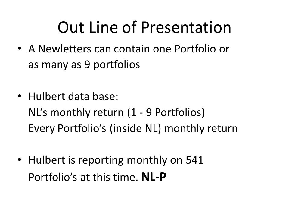 Out Line of Presentation A Newletters can contain one Portfolio or as many as 9 portfolios Hulbert data base: NLs monthly return (1 - 9 Portfolios) Every Portfolios (inside NL) monthly return Hulbert is reporting monthly on 541 Portfolios at this time.