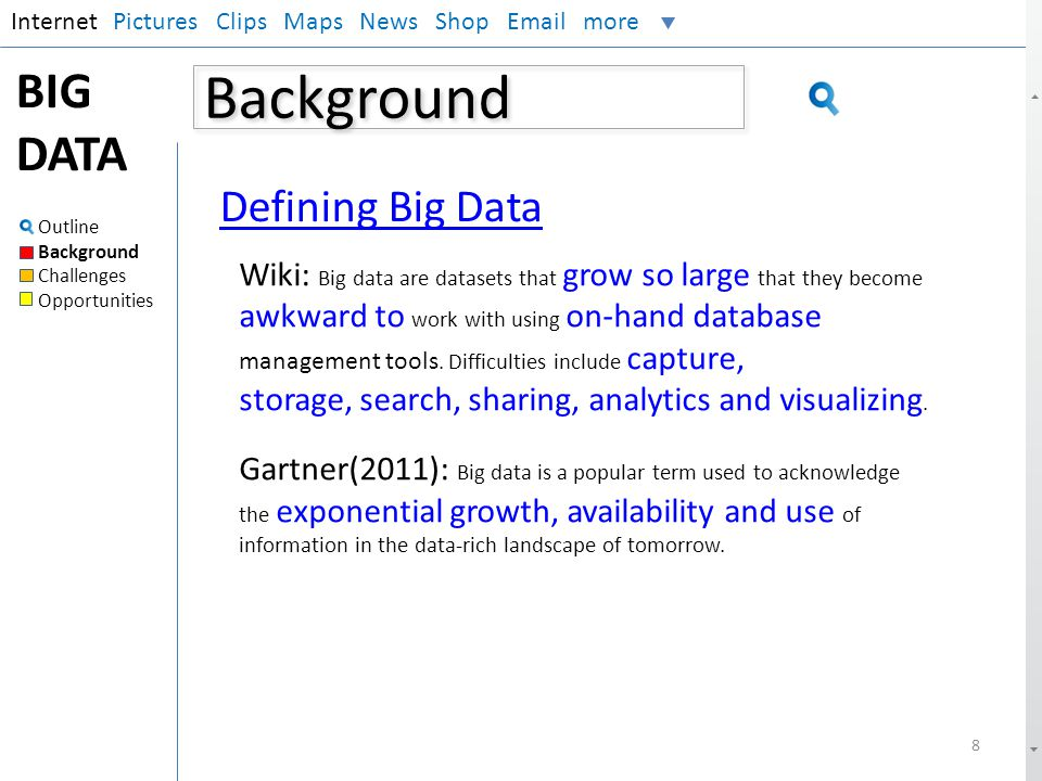 Background InternetPictures Clips Maps News Shop Email more BIG DATA Outline Background Challenges Opportunities 8 Defining Big Data Wiki: Big data ar