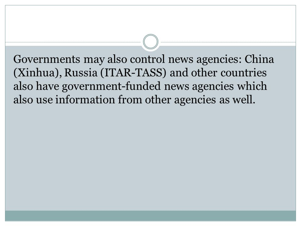 Governments may also control news agencies: China (Xinhua), Russia (ITAR-TASS) and other countries also have government-funded news agencies which als