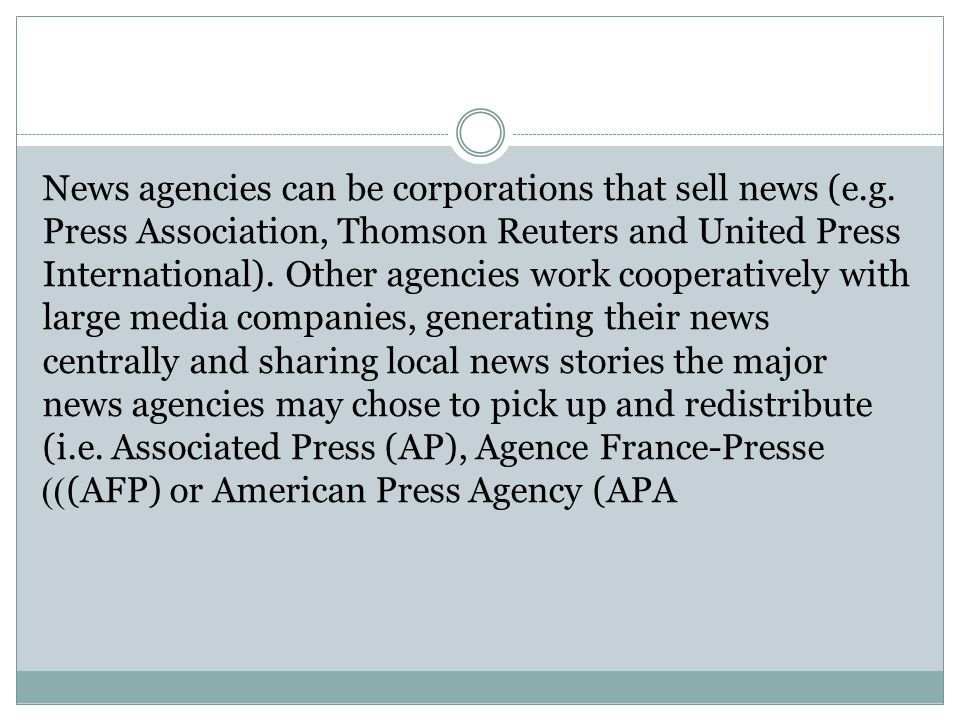 News agencies can be corporations that sell news (e.g. Press Association, Thomson Reuters and United Press International). Other agencies work coopera