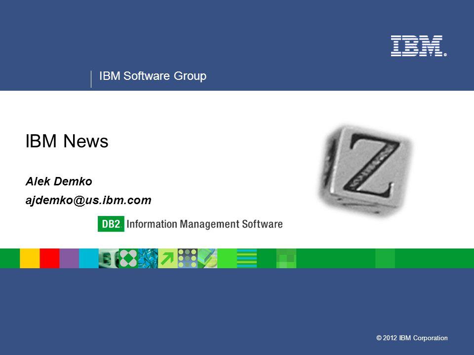 © 2012 IBM Corporation ® IBM Software Group IBM News Alek Demko ajdemko@us.ibm.com