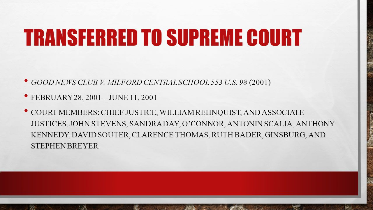 TRANSFERRED TO SUPREME COURT GOOD NEWS CLUB V. MILFORD CENTRAL SCHOOL 553 U.S. 98 (2001) FEBRUARY 28, 2001 – JUNE 11, 2001 COURT MEMBERS: CHIEF JUSTIC
