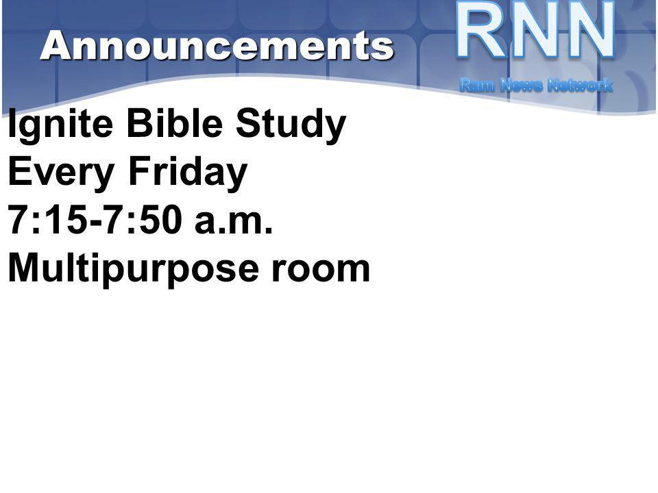 Ignite Bible Study Every Friday 7:15-7:50 a.m. Multipurpose room Announcements