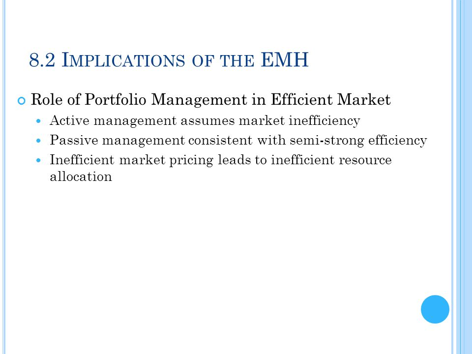 8.2 I MPLICATIONS OF THE EMH Role of Portfolio Management in Efficient Market Active management assumes market inefficiency Passive management consist