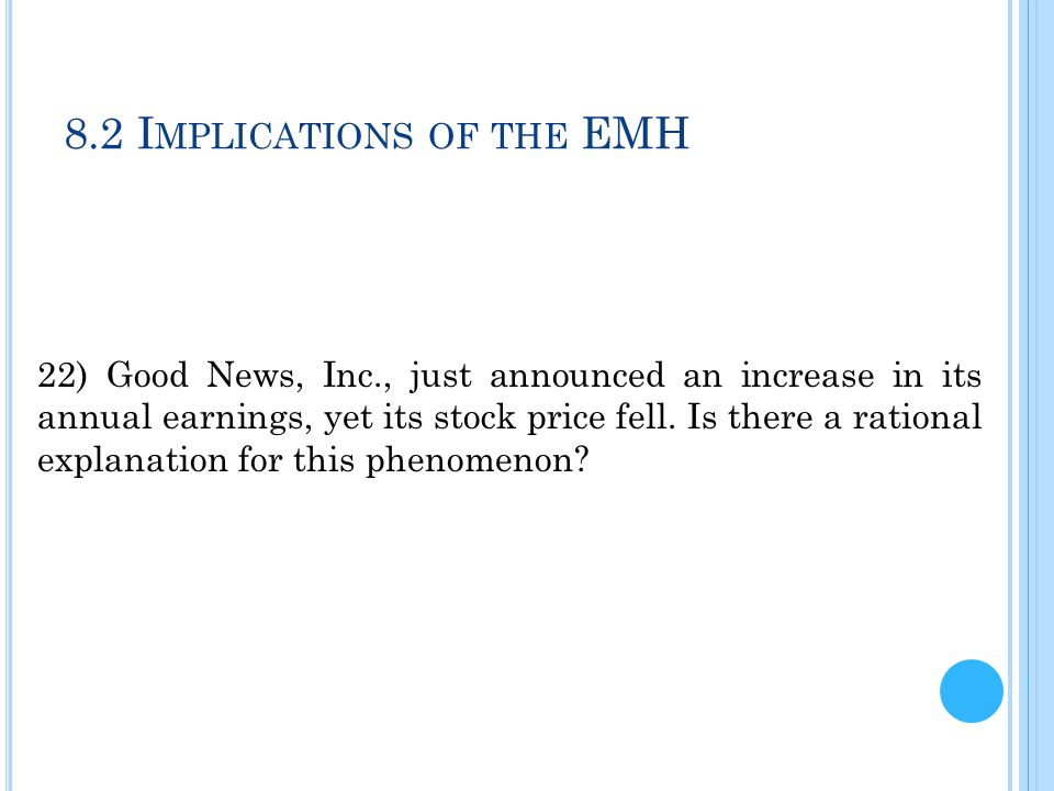8.2 I MPLICATIONS OF THE EMH 22) Good News, Inc., just announced an increase in its annual earnings, yet its stock price fell. Is there a rational exp