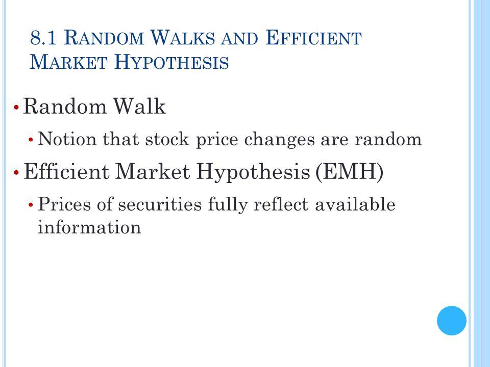 8.1 R ANDOM W ALKS AND E FFICIENT M ARKET H YPOTHESIS Random Walk Notion that stock price changes are random Efficient Market Hypothesis (EMH) Prices