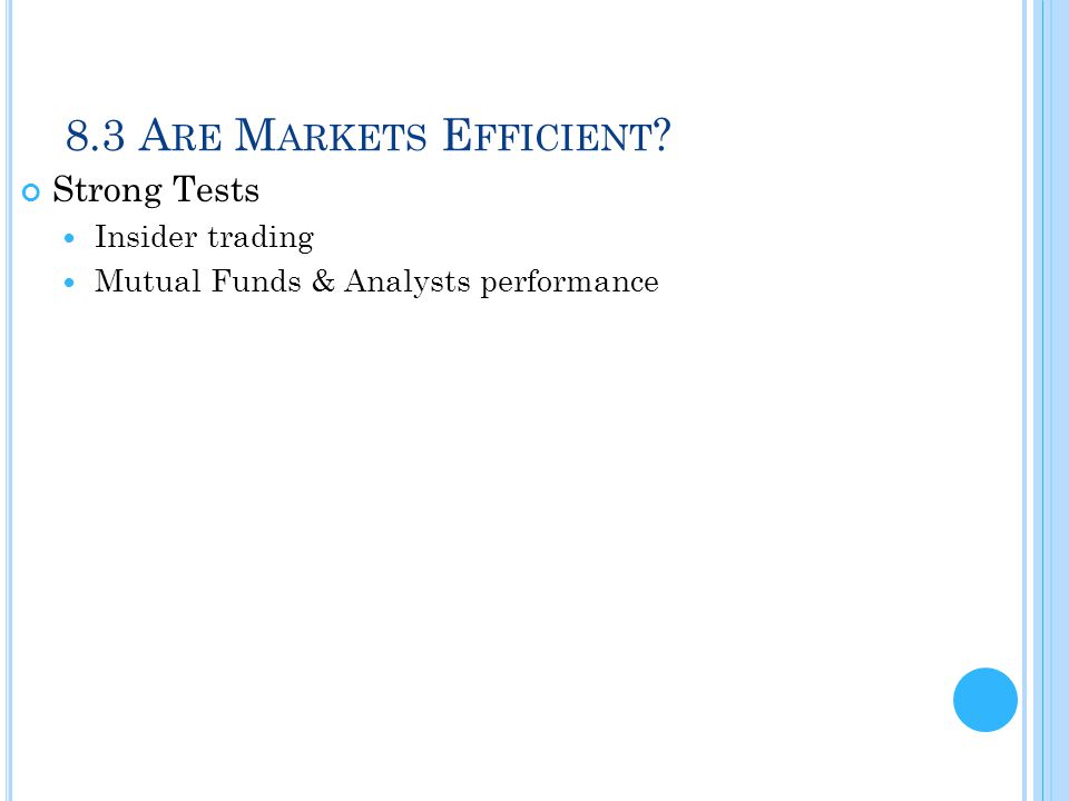 8.3 A RE M ARKETS E FFICIENT ? Strong Tests Insider trading Mutual Funds & Analysts performance