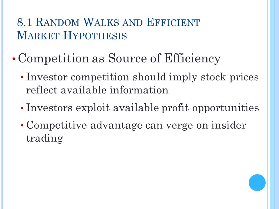 8.1 R ANDOM W ALKS AND E FFICIENT M ARKET H YPOTHESIS Competition as Source of Efficiency Investor competition should imply stock prices reflect avail
