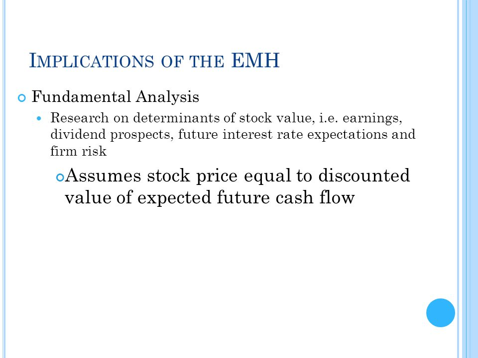 I MPLICATIONS OF THE EMH Fundamental Analysis Research on determinants of stock value, i.e. earnings, dividend prospects, future interest rate expecta