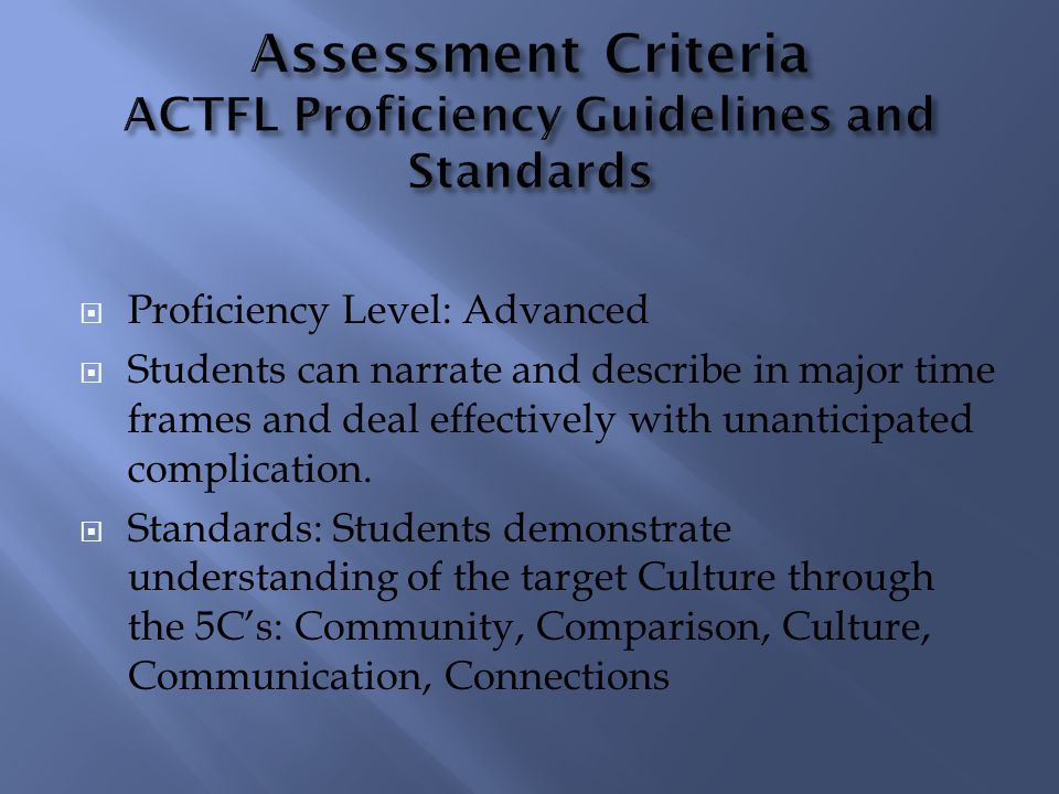 Proficiency Level: Advanced Students can narrate and describe in major time frames and deal effectively with unanticipated complication. Standards: St