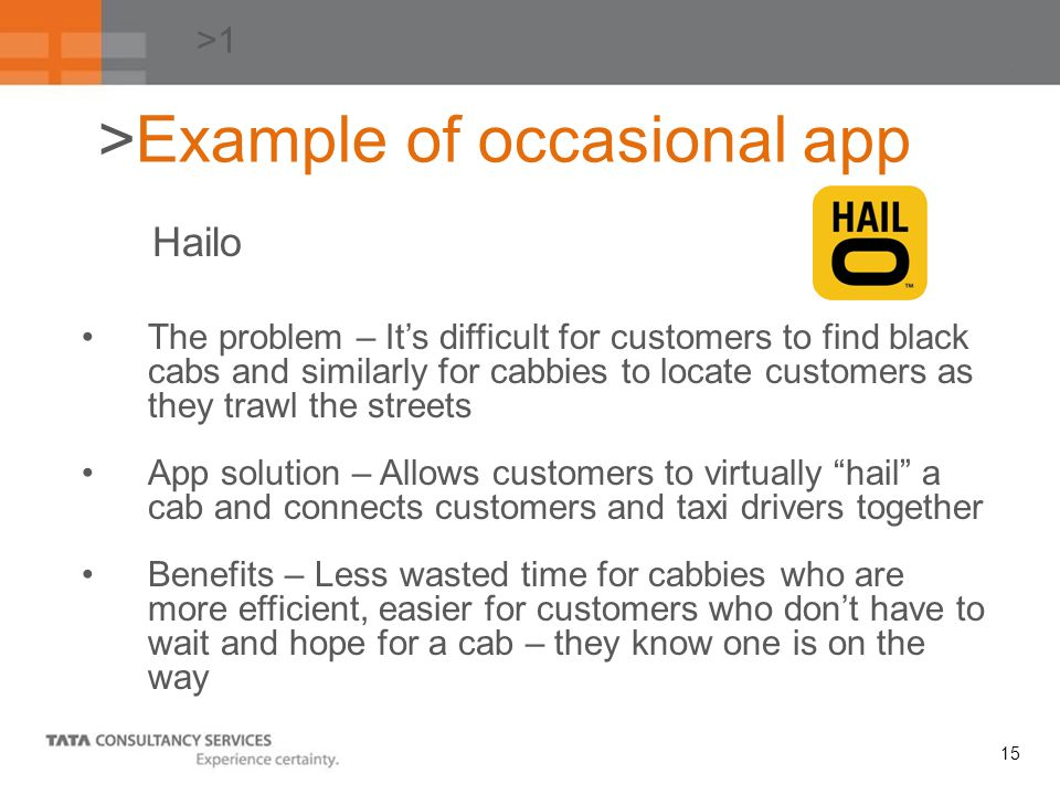 15 >1 The problem – Its difficult for customers to find black cabs and similarly for cabbies to locate customers as they trawl the streets App solution – Allows customers to virtually hail a cab and connects customers and taxi drivers together Benefits – Less wasted time for cabbies who are more efficient, easier for customers who dont have to wait and hope for a cab – they know one is on the way >Example of occasional app Hailo