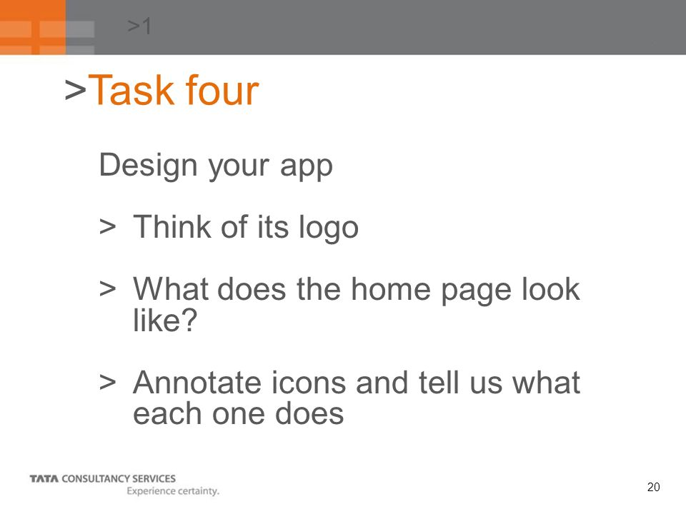 20 >1 Design your app >Think of its logo >What does the home page look like? >Annotate icons and tell us what each one does >Task four