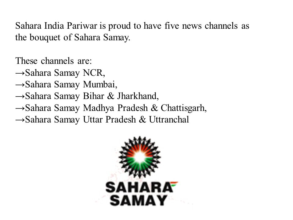 Sahara India Pariwar is proud to have five news channels as the bouquet of Sahara Samay. These channels are: Sahara Samay NCR, Sahara Samay Mumbai, Sa