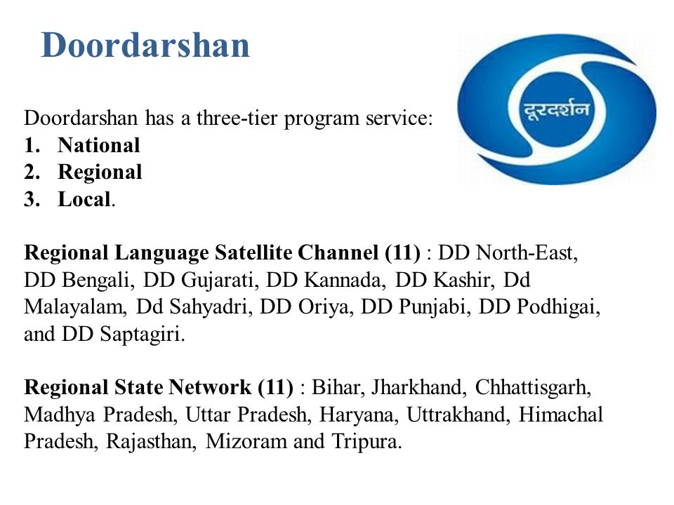 Doordarshan has a three-tier program service: 1.National 2.Regional 3.Local. Regional Language Satellite Channel (11) : DD North-East, DD Bengali, DD