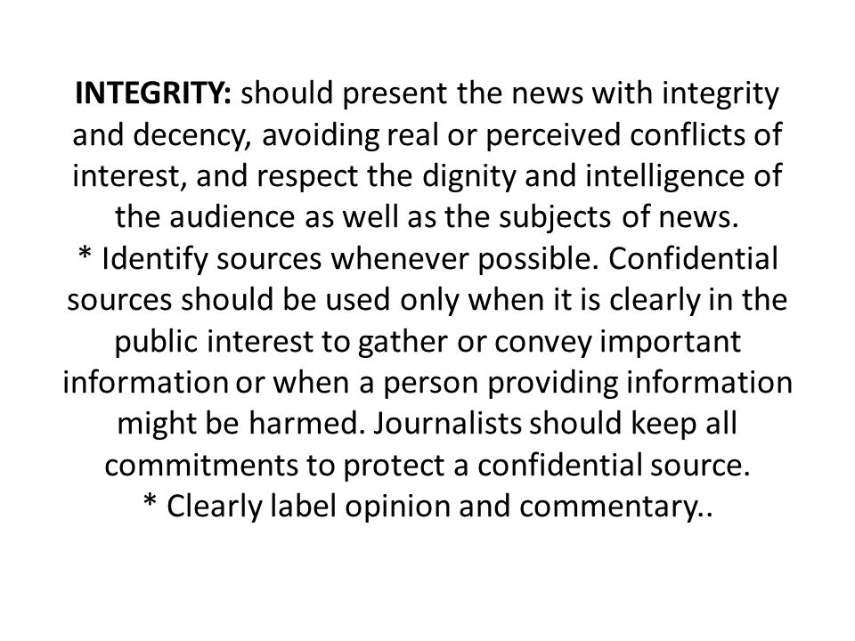 INTEGRITY: should present the news with integrity and decency, avoiding real or perceived conflicts of interest, and respect the dignity and intelligence of the audience as well as the subjects of news.