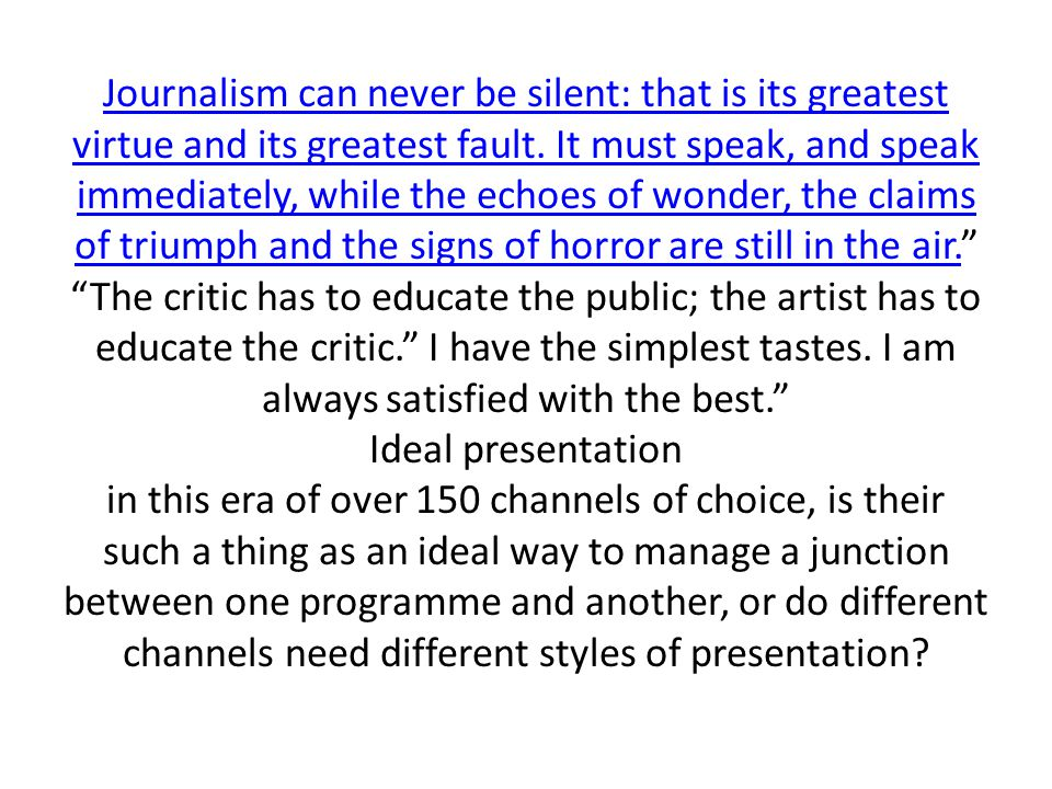 Journalism can never be silent: that is its greatest virtue and its greatest fault.
