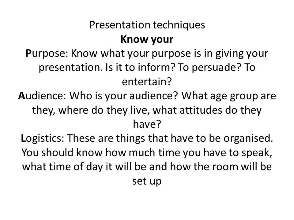 Presentation techniques Know your Purpose: Know what your purpose is in giving your presentation.