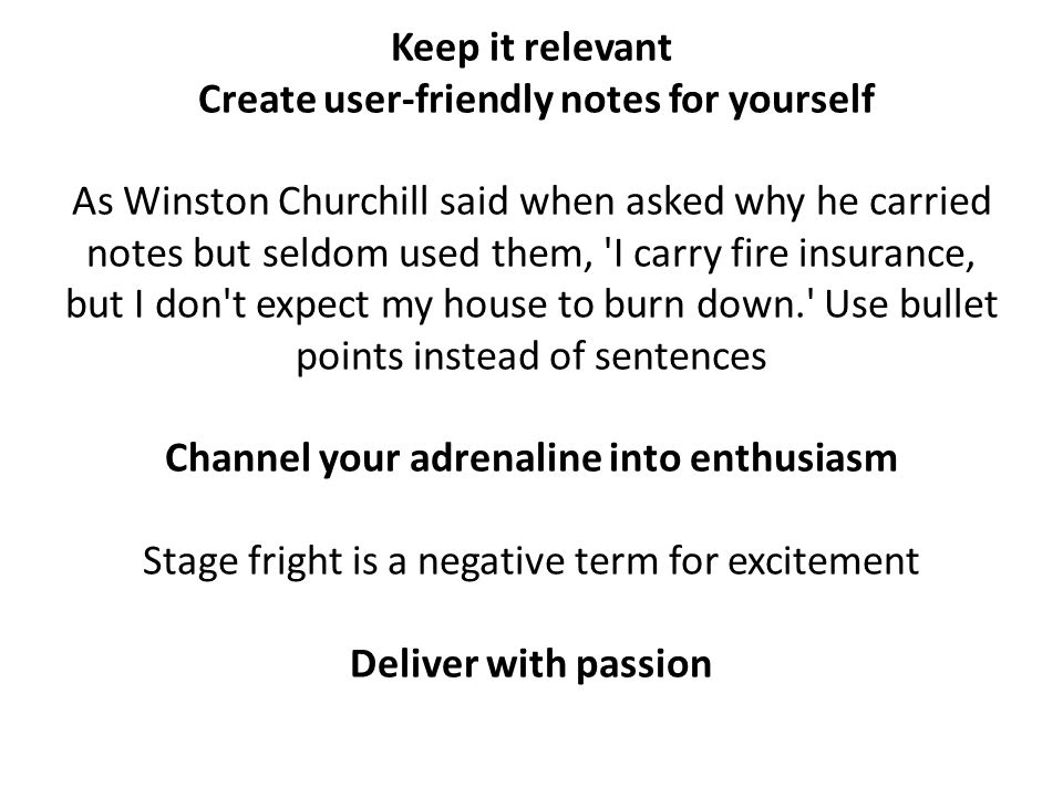 Keep it relevant Create user-friendly notes for yourself As Winston Churchill said when asked why he carried notes but seldom used them, I carry fire insurance, but I don t expect my house to burn down. Use bullet points instead of sentences Channel your adrenaline into enthusiasm Stage fright is a negative term for excitement Deliver with passion