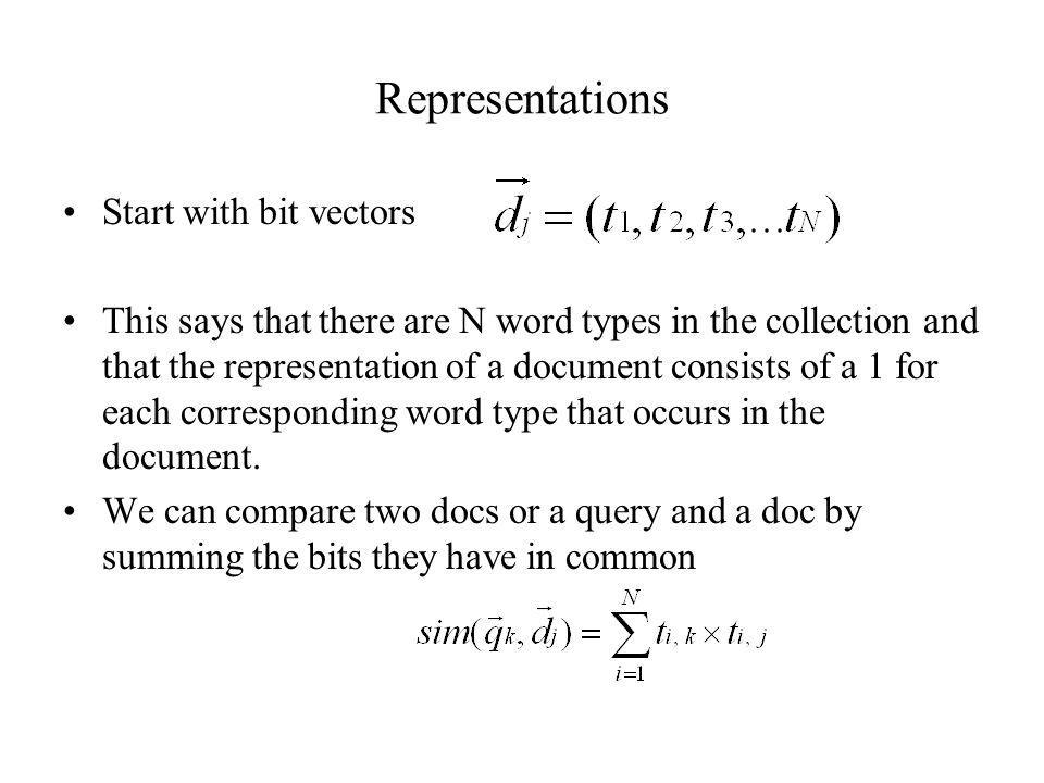 Representations Start with bit vectors This says that there are N word types in the collection and that the representation of a document consists of a