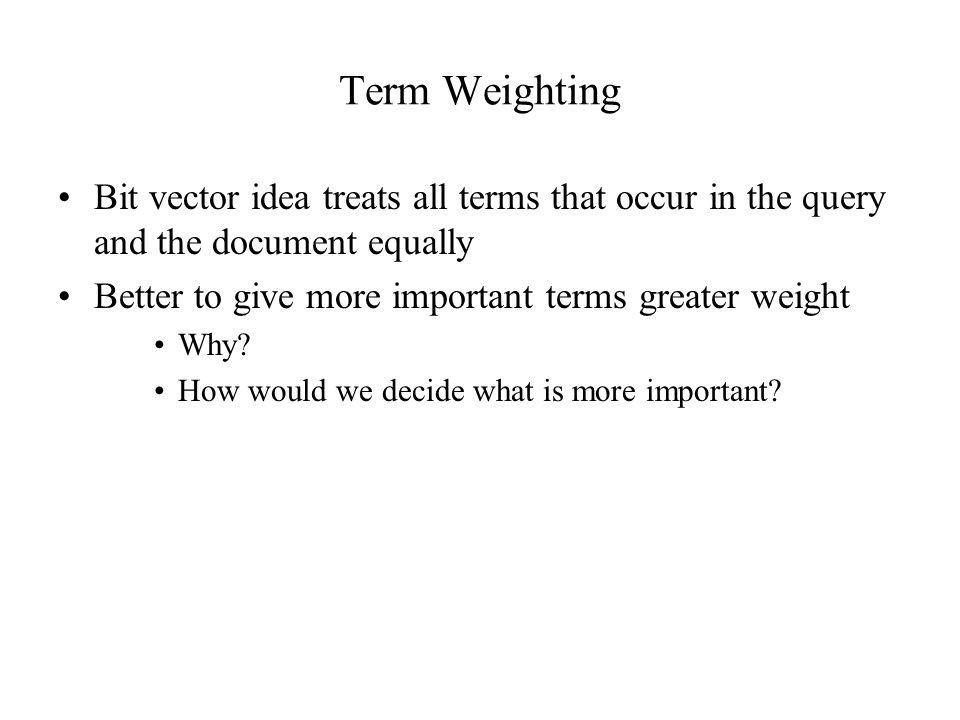 Term Weighting Bit vector idea treats all terms that occur in the query and the document equally Better to give more important terms greater weight Wh