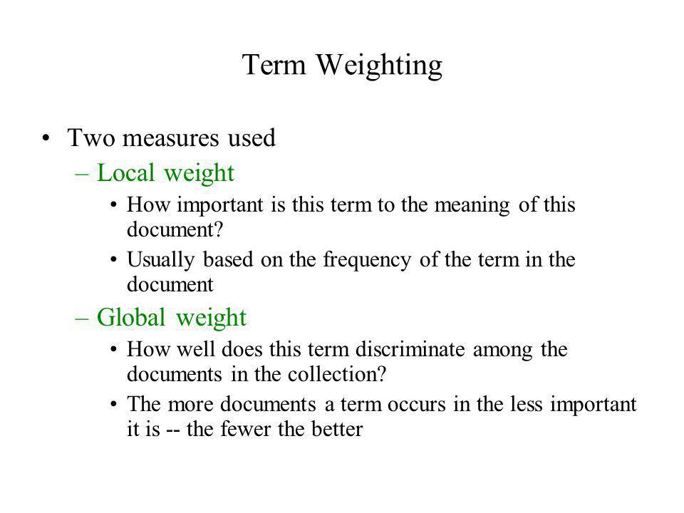 Term Weighting Two measures used –Local weight How important is this term to the meaning of this document? Usually based on the frequency of the term