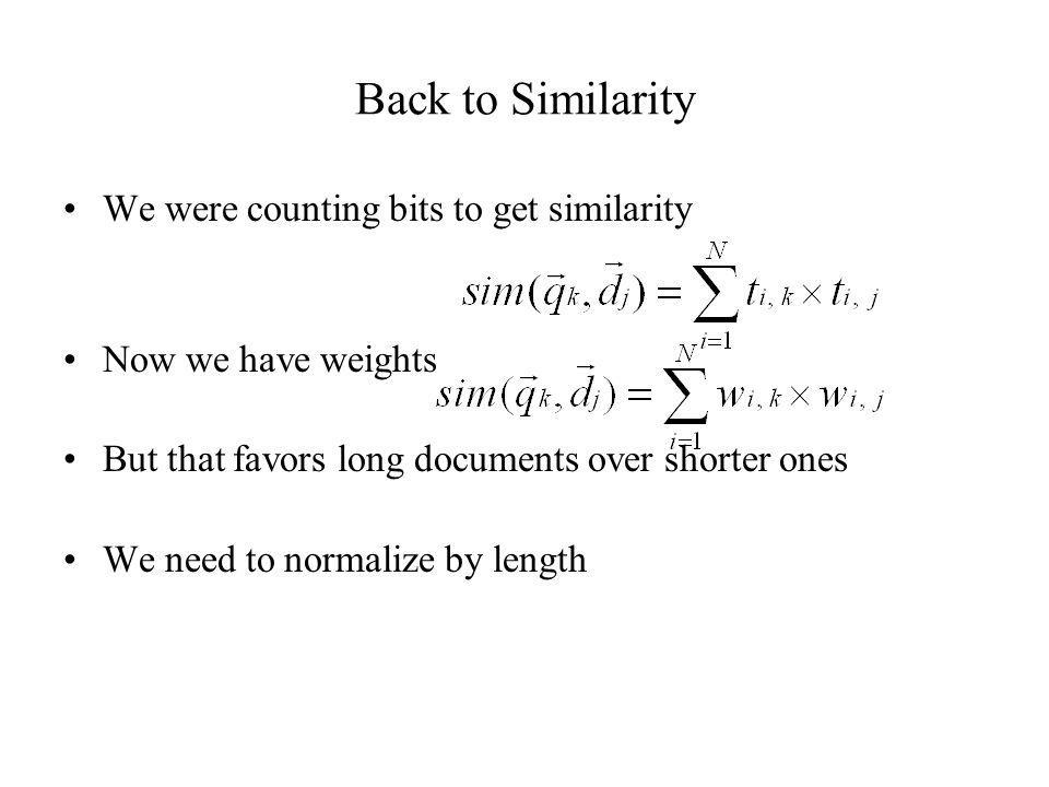 Back to Similarity We were counting bits to get similarity Now we have weights But that favors long documents over shorter ones We need to normalize b