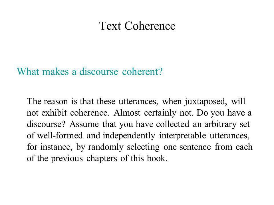 Text Coherence What makes a discourse coherent? The reason is that these utterances, when juxtaposed, will not exhibit coherence. Almost certainly not