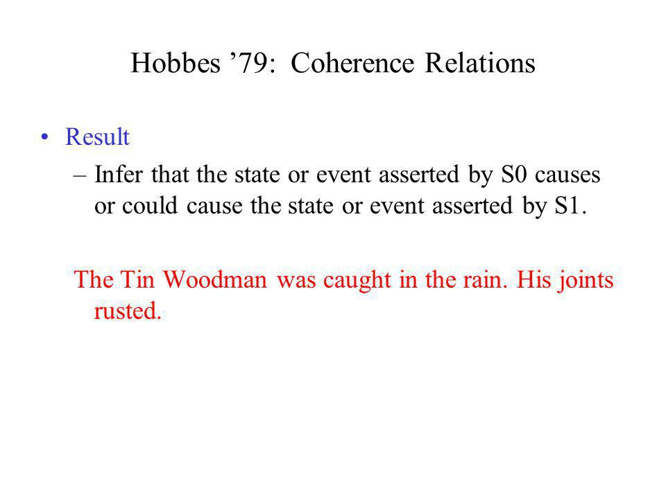 Hobbes 79: Coherence Relations Result –Infer that the state or event asserted by S0 causes or could cause the state or event asserted by S1. The Tin W