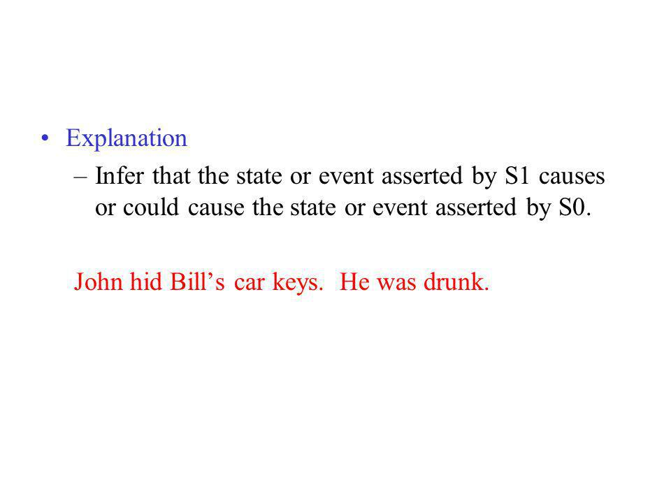 Explanation –Infer that the state or event asserted by S1 causes or could cause the state or event asserted by S0. John hid Bills car keys. He was dru
