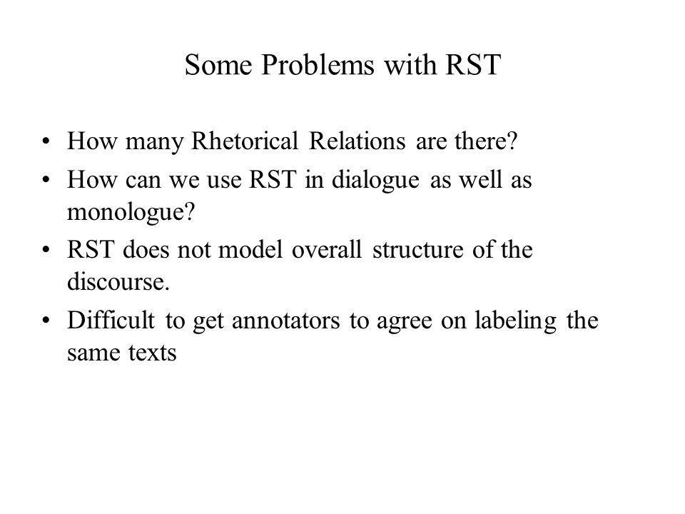 Some Problems with RST How many Rhetorical Relations are there? How can we use RST in dialogue as well as monologue? RST does not model overall struct