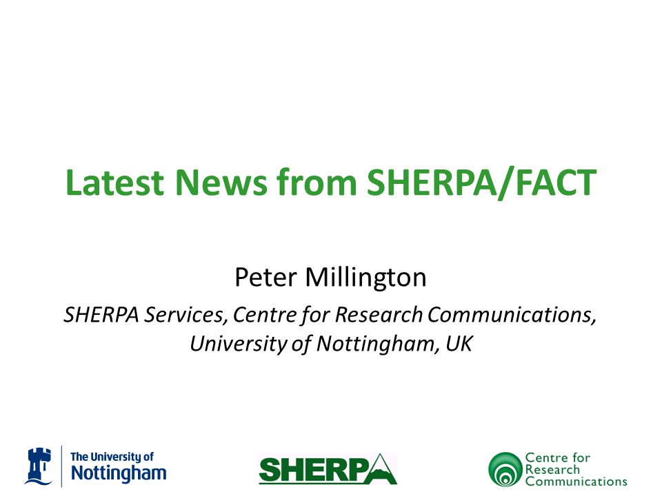 Latest News from SHERPA/FACT Peter Millington SHERPA Services, Centre for Research Communications, University of Nottingham, UK