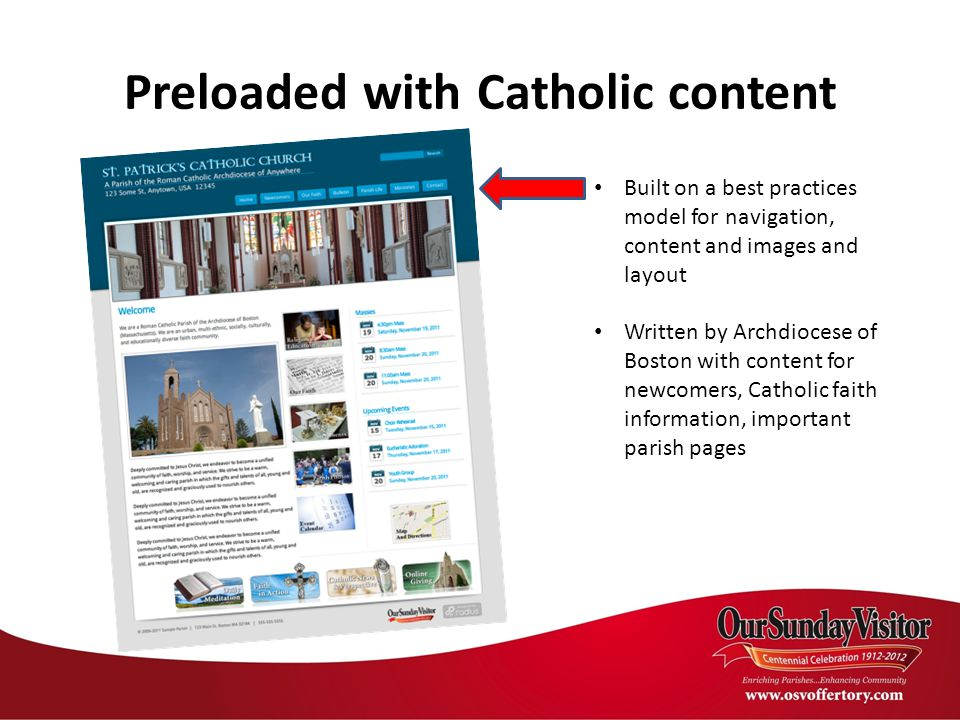 Preloaded with Catholic content Built on a best practices model for navigation, content and images and layout Written by Archdiocese of Boston with content for newcomers, Catholic faith information, important parish pages