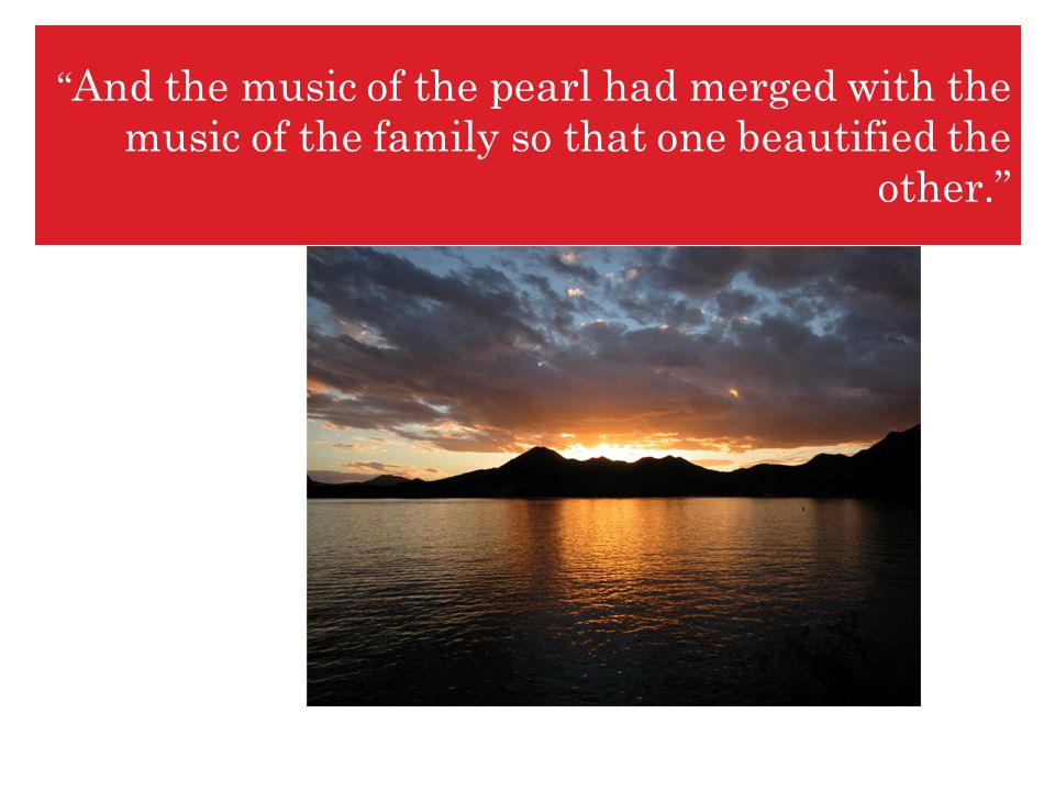 And the music of the pearl had merged with the music of the family so that one beautified the other.