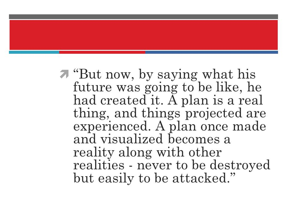 But now, by saying what his future was going to be like, he had created it. A plan is a real thing, and things projected are experienced. A plan once