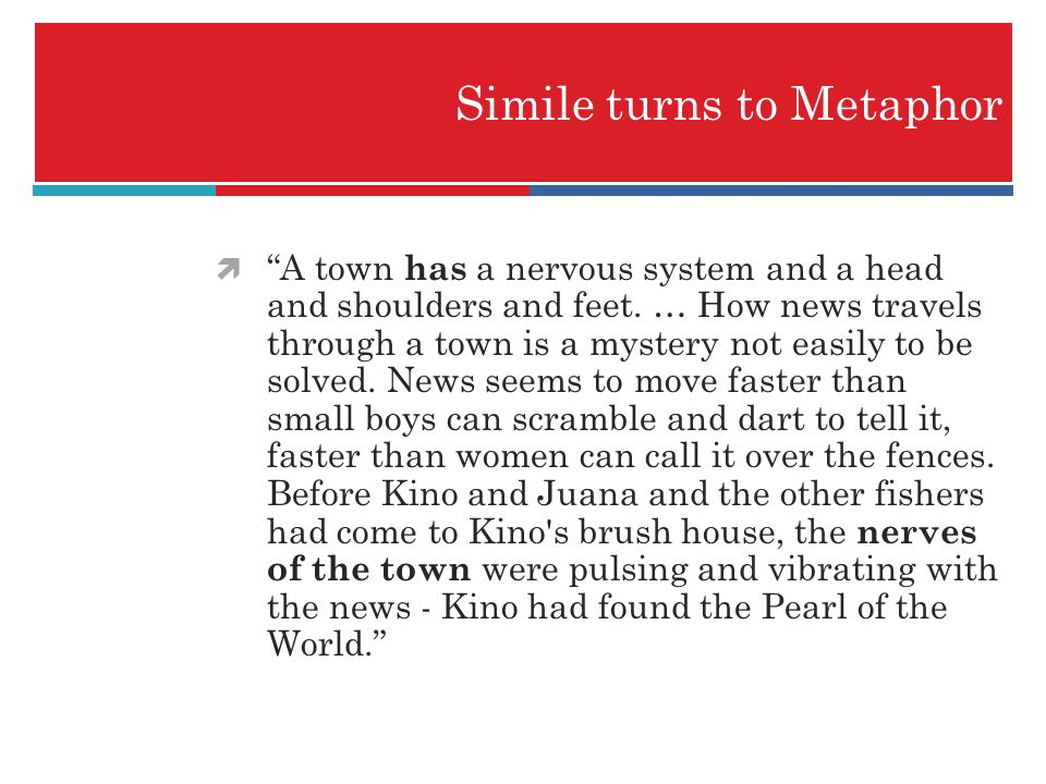 Simile turns to Metaphor A town has a nervous system and a head and shoulders and feet. … How news travels through a town is a mystery not easily to b