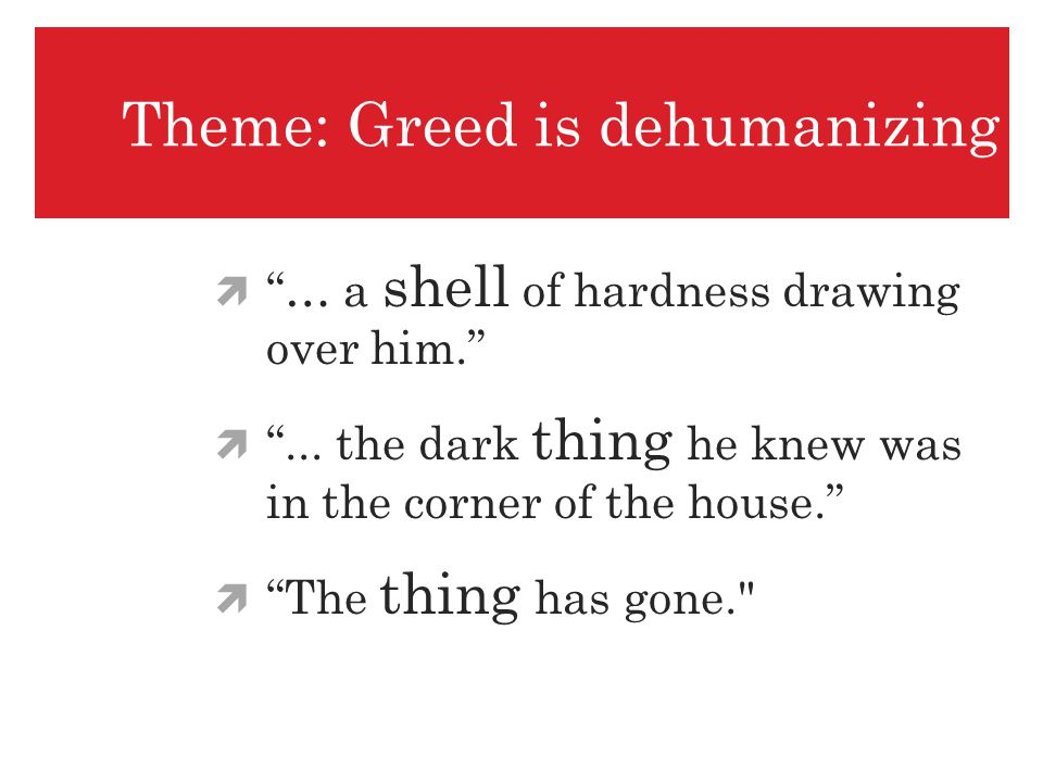 Theme: Greed is dehumanizing … a shell of hardness drawing over him.... the dark thing he knew was in the corner of the house. The thing has gone.