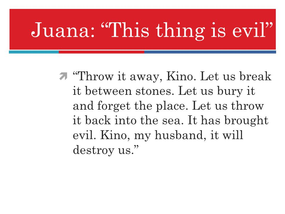 Juana: This thing is evil Throw it away, Kino. Let us break it between stones. Let us bury it and forget the place. Let us throw it back into the sea.