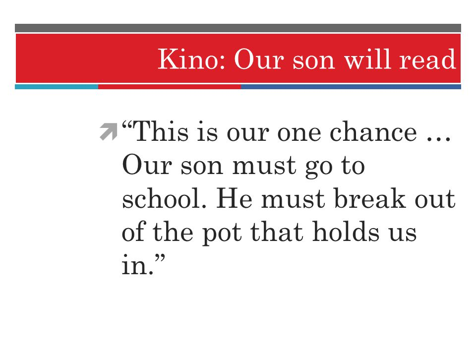 Kino: Our son will read This is our one chance … Our son must go to school. He must break out of the pot that holds us in.