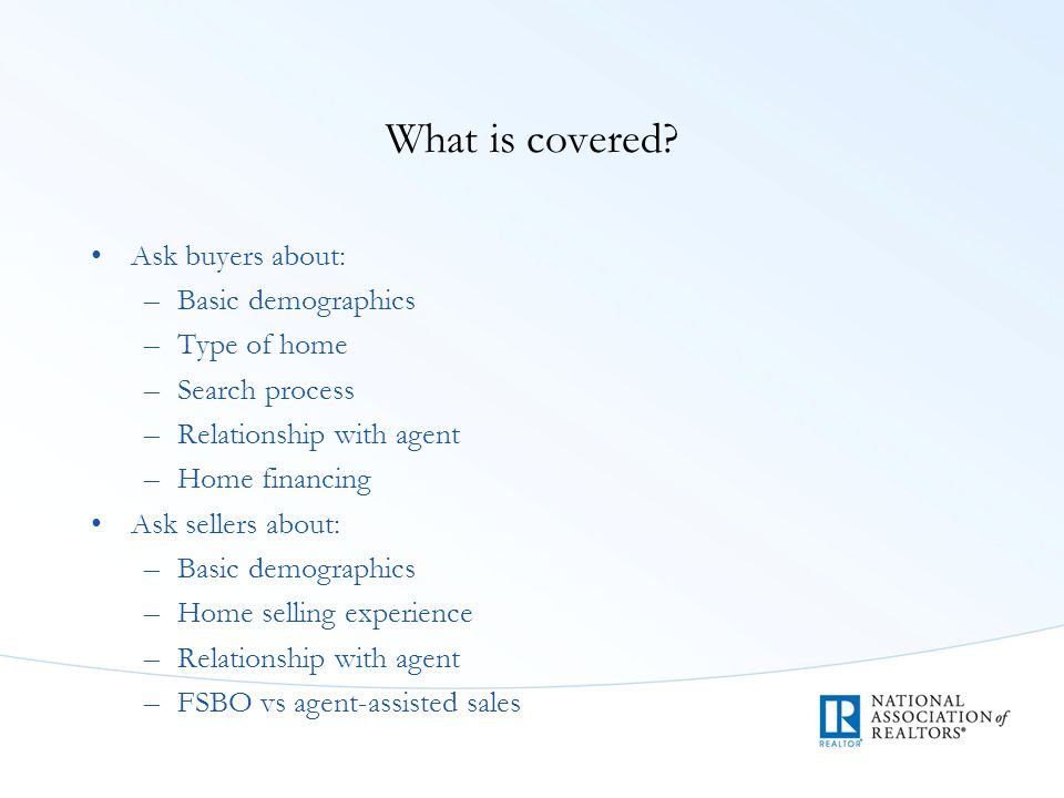 What is covered? Ask buyers about: –Basic demographics –Type of home –Search process –Relationship with agent –Home financing Ask sellers about: –Basi