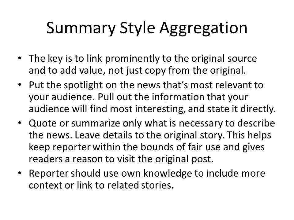 Summary Style Aggregation The key is to link prominently to the original source and to add value, not just copy from the original. Put the spotlight o
