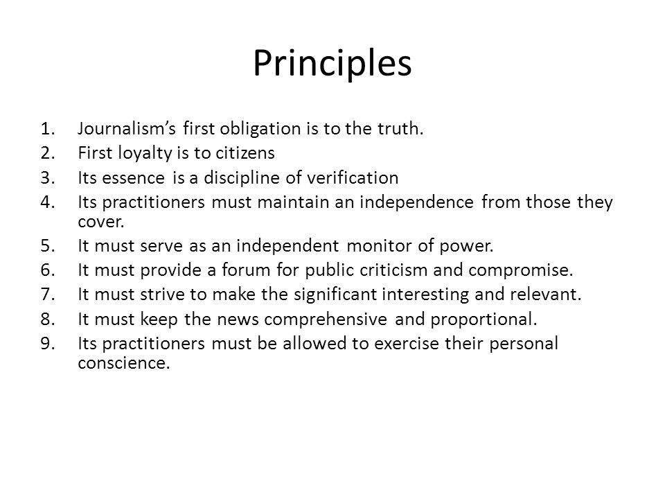 Principles 1.Journalisms first obligation is to the truth. 2.First loyalty is to citizens 3.Its essence is a discipline of verification 4.Its practiti