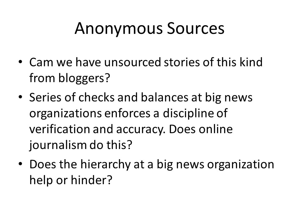 Anonymous Sources Cam we have unsourced stories of this kind from bloggers? Series of checks and balances at big news organizations enforces a discipl