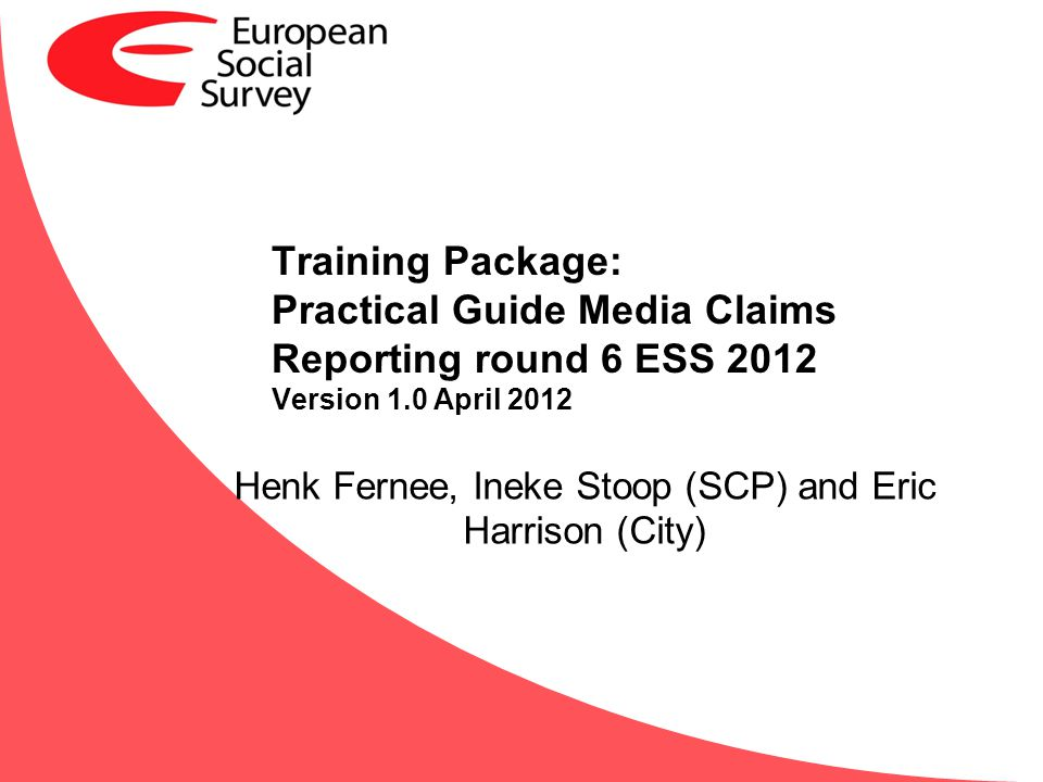 Training Package: Practical Guide Media Claims Reporting round 6 ESS 2012 Version 1.0 April 2012 Henk Fernee, Ineke Stoop (SCP) and Eric Harrison (Cit