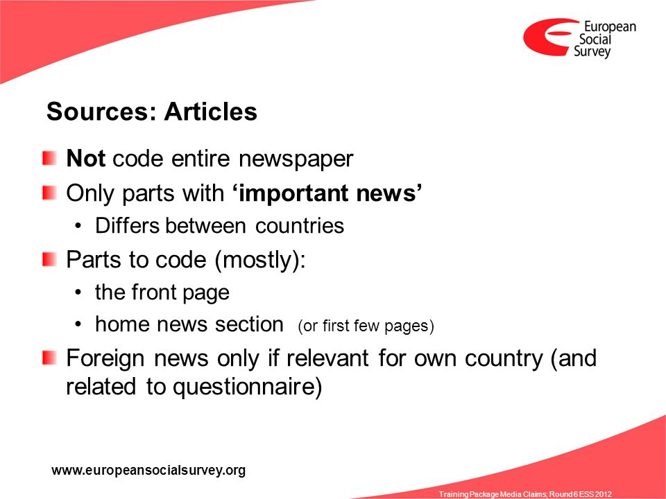 www.europeansocialsurvey.org Training Package Media Claims; Round 6 ESS 2012 Sources: Articles Not code entire newspaper Only parts with important news Differs between countries Parts to code (mostly): the front page home news section (or first few pages) Foreign news only if relevant for own country (and related to questionnaire)
