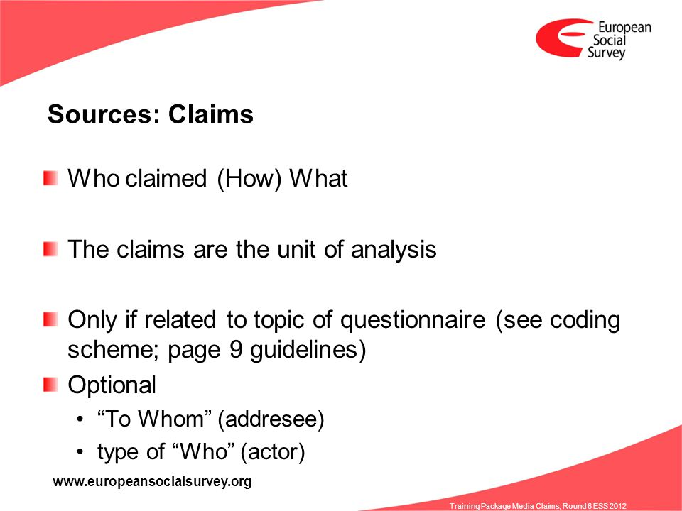 www.europeansocialsurvey.org Training Package Media Claims; Round 6 ESS 2012 Sources: Claims Who claimed (How) What The claims are the unit of analysis Only if related to topic of questionnaire (see coding scheme; page 9 guidelines) Optional To Whom (addresee) type of Who (actor)