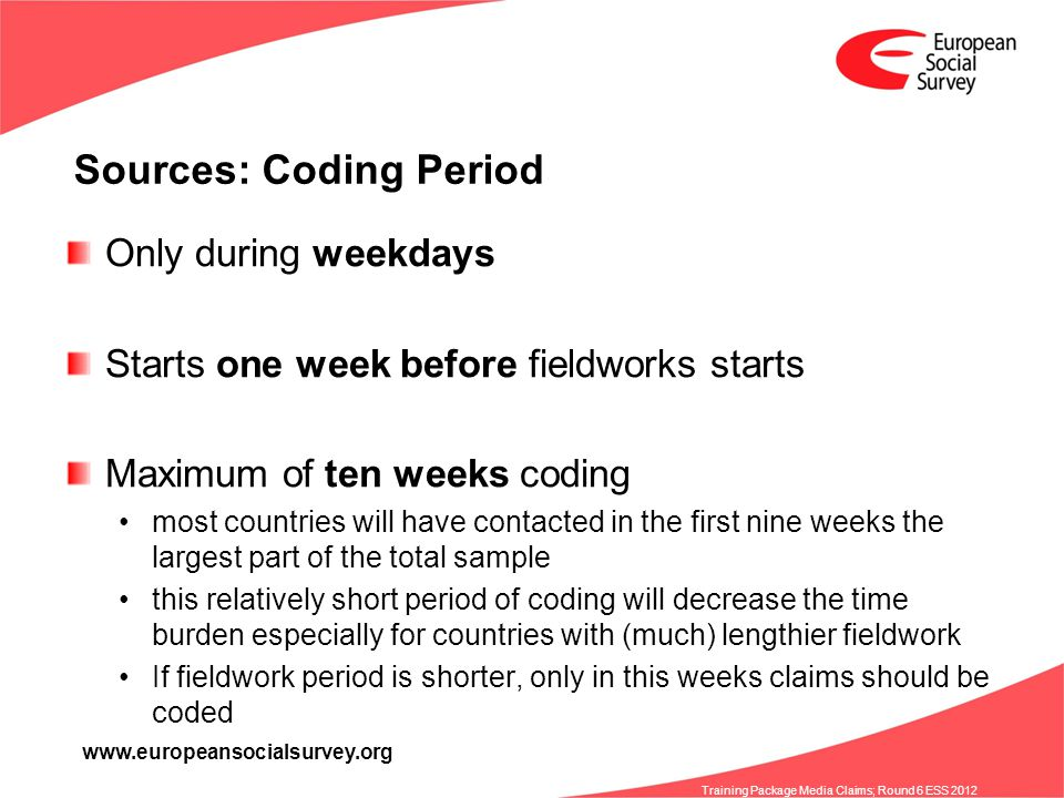 www.europeansocialsurvey.org Training Package Media Claims; Round 6 ESS 2012 Sources: Coding Period Only during weekdays Starts one week before fieldworks starts Maximum of ten weeks coding most countries will have contacted in the first nine weeks the largest part of the total sample this relatively short period of coding will decrease the time burden especially for countries with (much) lengthier fieldwork If fieldwork period is shorter, only in this weeks claims should be coded