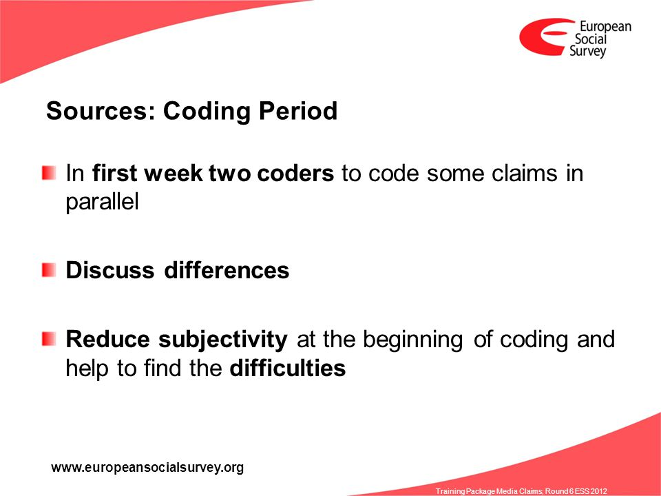 www.europeansocialsurvey.org Training Package Media Claims; Round 6 ESS 2012 Sources: Coding Period In first week two coders to code some claims in parallel Discuss differences Reduce subjectivity at the beginning of coding and help to find the difficulties