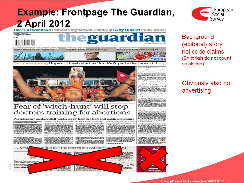 www.europeansocialsurvey.org Training Package Media Claims; Round 6 ESS 2012 Example: Frontpage The Guardian, 2 April 2012 Background (editorial) story not code claims (Editorials do not count as claims) Obviously also no advertising