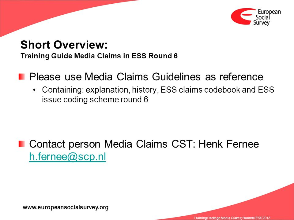 www.europeansocialsurvey.org Training Package Media Claims; Round 6 ESS 2012 Short Overview: Training Guide Media Claims in ESS Round 6 Please use Media Claims Guidelines as reference Containing: explanation, history, ESS claims codebook and ESS issue coding scheme round 6 Contact person Media Claims CST: Henk Fernee h.fernee@scp.nl h.fernee@scp.nl