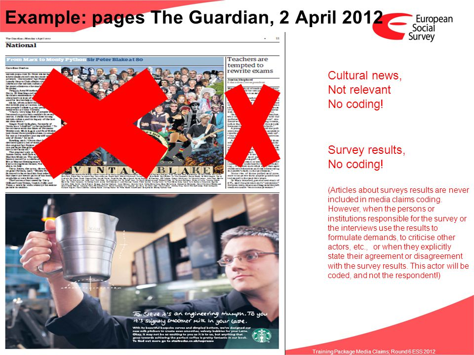www.europeansocialsurvey.org Training Package Media Claims; Round 6 ESS 2012 Example: pages The Guardian, 2 April 2012 Cultural news, Not relevant No